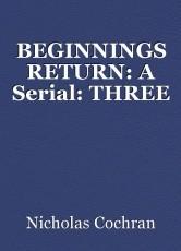 BEGINNINGS RETURN: A Serial: THREE