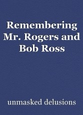 Remembering Mr. Rogers and Bob Ross