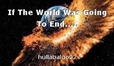 If The World Was Going To End.....