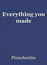 Everything you made