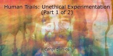 Human Trails: Unethical Experimentation (Part 1 of 2)