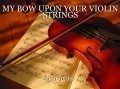 MY BOW UPON YOUR VIOLIN STRINGS