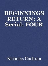 BEGINNINGS RETURN: A Serial: FOUR