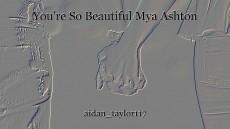 You're So Beautiful Mya Ashton