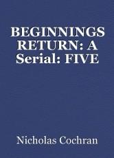 BEGINNINGS RETURN: A Serial: FIVE