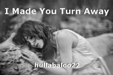 I Made You Turn Away
