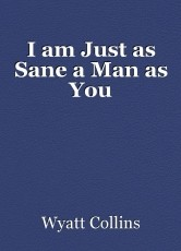 I am Just as Sane a Man as You