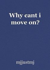 Why cant i move on?