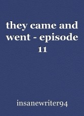 they came and went - episode 11