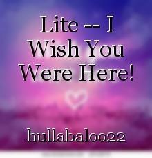 Lite -- I Wish You Were Here!