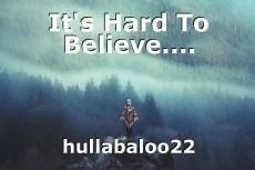It's Hard To Believe....