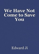 We Have Not Come to Save You