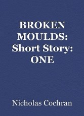 BROKEN MOULDS: Short Story: ONE