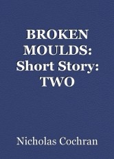 BROKEN MOULDS: Short Story: TWO