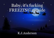 Baby, it's fucking FREEZING outside