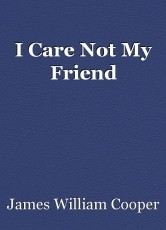 I Care Not My Friend