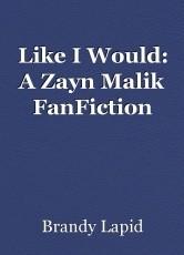 Like I Would: A Zayn Malik FanFiction