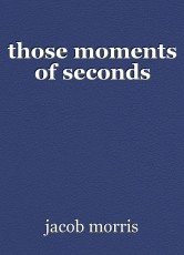 those moments of seconds
