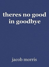 theres no good in goodbye