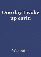 One day I woke up earlu