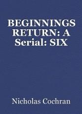 BEGINNINGS RETURN: A Serial: SIX
