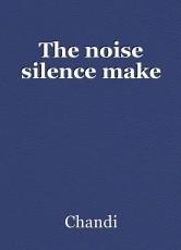 The noise silence make