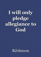 I will only pledge allegiance to God