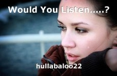 Would You Listen.....?