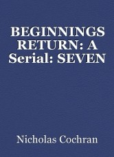 BEGINNINGS RETURN: A Serial: SEVEN