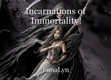 Incarnations of Immortality!