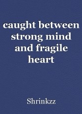 caught between strong mind and fragile heart