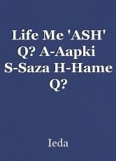 Life Me 'ASH' Q? A-Aapki  S-Saza H-Hame Q?