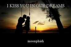 I KISS YOU IN OUR DREAMS