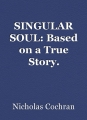 SINGULAR SOUL: Based on a True Story.