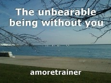 The unbearable being without you