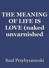 THE MEANING OF LIFE IS LOVE (naked unvarnished truth)