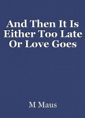 And Then It Is Either Too Late Or Love Goes