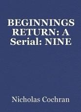 BEGINNINGS RETURN: A Serial: NINE