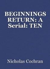 BEGINNINGS RETURN: A Serial: TEN