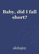 Baby, did I fall short?