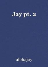 Jay pt. 2