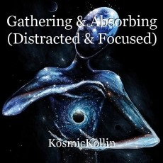 Gathering & Absorbing (Distracted & Focused)
