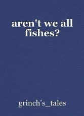aren't we all fishes?