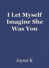 I Let Myself Imagine She Was You
