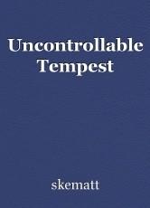 Uncontrollable Tempest