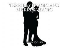 TERRIBLY TRAGIC AND MERRILY MAGIC