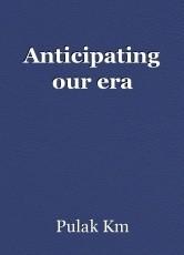 Anticipating our era