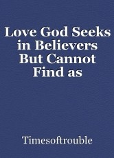 Love God Seeks in Believers But Cannot Find as Commanded