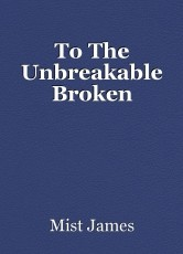 To The Unbreakable Broken