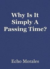 Why Is It Simply A Passing Time?